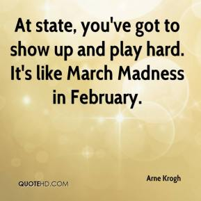 Arne Krogh - At state, you've got to show up and play hard. It's like March Madness in February.