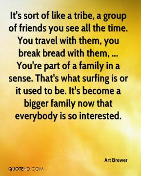 Art Brewer - It's sort of like a tribe, a group of friends you see all the time. You travel with them, you break bread with them, ... You're part of a family in a sense. That's what surfing is or it used to be. It's become a bigger family now that everybody is so interested.