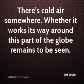 Art Lester - There's cold air somewhere. Whether it works its way around this part of the globe remains to be seen.