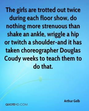 Arthur Gelb - The girls are trotted out twice during each floor show, do nothing more strenuous than shake an ankle, wriggle a hip or twitch a shoulder-and it has taken choreographer Douglas Coudy weeks to teach them to do that.