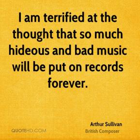Arthur Sullivan - I am terrified at the thought that so much hideous and bad music will be put on records forever.