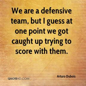 Arturo Dubois - We are a defensive team, but I guess at one point we got caught up trying to score with them.