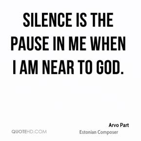 Arvo Part - Silence is the pause in me when I am near to God.