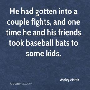 Ashley Martin - He had gotten into a couple fights, and one time he and his friends took baseball bats to some kids.