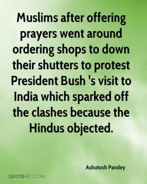Ashutosh Pandey - Muslims after offering prayers went around ordering shops to down their shutters to protest President Bush 's visit to India which sparked off the clashes because the Hindus objected.