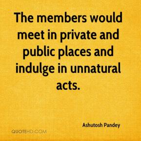 Ashutosh Pandey - The members would meet in private and public places and indulge in unnatural acts.
