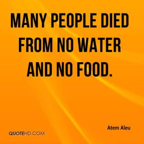 Atem Aleu - Many people died from no water and no food.