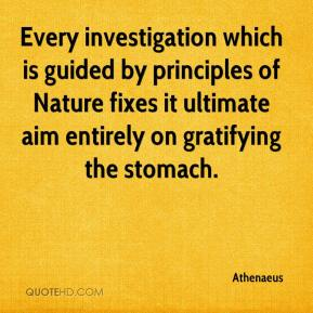 Athenaeus - Every investigation which is guided by principles of Nature fixes it ultimate aim entirely on gratifying the stomach.