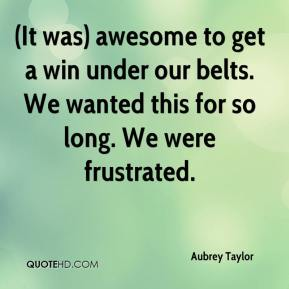 Aubrey Taylor - (It was) awesome to get a win under our belts. We wanted this for so long. We were frustrated.