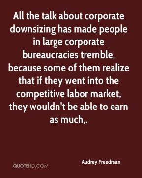 Audrey Freedman - All the talk about corporate downsizing has made people in large corporate bureaucracies tremble, because some of them realize that if they went into the competitive labor market, they wouldn't be able to earn as much.