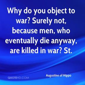 Augustine of Hippo - Why do you object to war? Surely not, because men, who eventually die anyway, are killed in war? St.