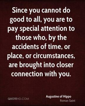 Since you cannot do good to all, you are to pay special attention to those who, by the accidents of time, or place, or circumstances, are brought into closer connection with you.