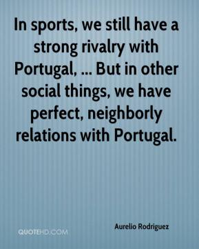 Aurelio Rodriguez - In sports, we still have a strong rivalry with Portugal, ... But in other social things, we have perfect, neighborly relations with Portugal.