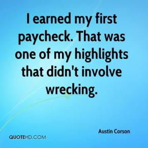Austin Corson - I earned my first paycheck. That was one of my highlights that didn't involve wrecking.