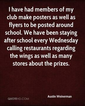 I have had members of my club make posters as well as flyers to be posted around school. We have been staying after school every Wednesday calling restaurants regarding the wings as well as many stores about the prizes.
