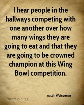 I hear people in the hallways competing with one another over how many wings they are going to eat and that they are going to be crowned champion at this Wing Bowl competition.
