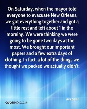 Ava Sevin - On Saturday, when the mayor told everyone to evacuate New Orleans, we got everything together and got a little rest and left about 1 in the morning. We were thinking we were going to be gone two days at the most. We brought our important papers and a few extra days of clothing. In fact, a lot of the things we thought we packed we actually didn't.