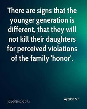Aytekin Sir - There are signs that the younger generation is different, that they will not kill their daughters for perceived violations of the family 'honor'.