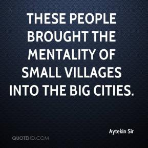 Aytekin Sir - These people brought the mentality of small villages into the big cities.