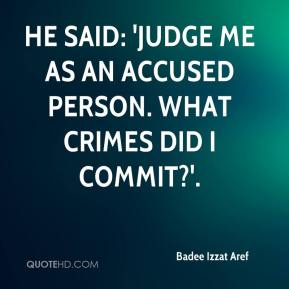 Badee Izzat Aref - He said: 'Judge me as an accused person. What crimes did I commit?'.