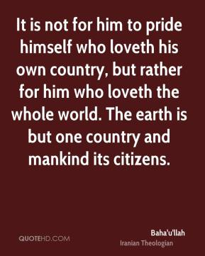 It is not for him to pride himself who loveth his own country, but rather for him who loveth the whole world. The earth is but one country and mankind its citizens.