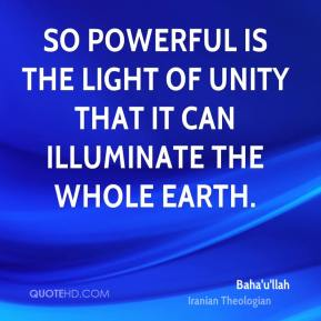 Baha'u'llah - So powerful is the light of unity that it can illuminate the whole earth.