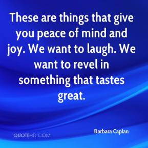Barbara Caplan - These are things that give you peace of mind and joy. We want to laugh. We want to revel in something that tastes great.