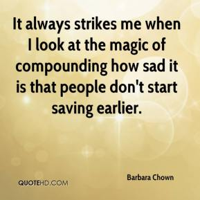 Barbara Chown - It always strikes me when I look at the magic of compounding how sad it is that people don't start saving earlier.