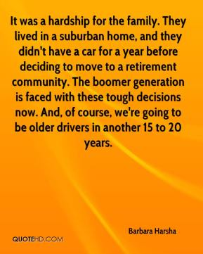 Barbara Harsha - It was a hardship for the family. They lived in a suburban home, and they didn't have a car for a year before deciding to move to a retirement community. The boomer generation is faced with these tough decisions now. And, of course, we're going to be older drivers in another 15 to 20 years.
