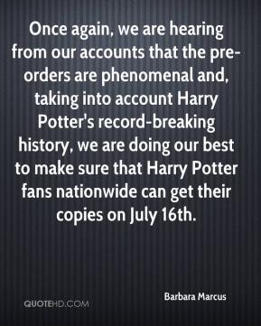 Barbara Marcus - Once again, we are hearing from our accounts that the pre-orders are phenomenal and, taking into account Harry Potter's record-breaking history, we are doing our best to make sure that Harry Potter fans nationwide can get their copies on July 16th.