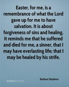 Barbara Stephens - Easter, for me, is a remembrance of what the Lord gave up for me to have salvation. It is about forgiveness of sins and healing. It reminds me that he suffered and died for me, a sinner, that I may have everlasting life; that I may be healed by his strife.