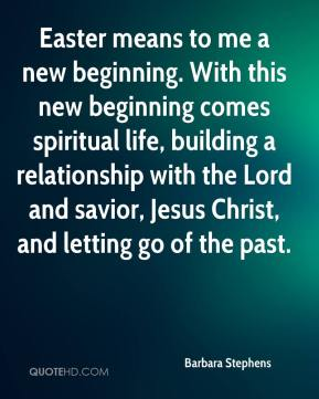 Barbara Stephens - Easter means to me a new beginning. With this new beginning comes spiritual life, building a relationship with the Lord and savior, Jesus Christ, and letting go of the past.