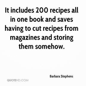 Barbara Stephens - It includes 200 recipes all in one book and saves having to cut recipes from magazines and storing them somehow.