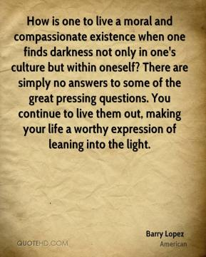 How is one to live a moral and compassionate existence when one finds darkness not only in one's culture but within oneself? There are simply no answers to some of the great pressing questions. You continue to live them out, making your life a worthy expression of leaning into the light.
