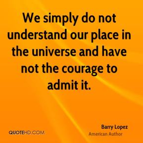 We simply do not understand our place in the universe and have not the courage to admit it.