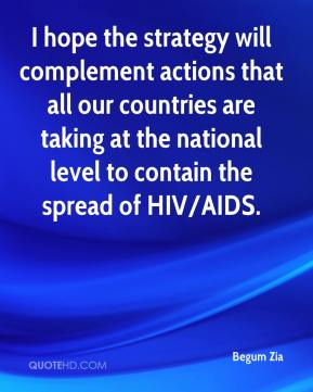 Begum Zia - I hope the strategy will complement actions that all our countries are taking at the national level to contain the spread of HIV/AIDS.