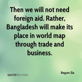 Begum Zia - Then we will not need foreign aid. Rather, Bangladesh will make its place in world map through trade and business.