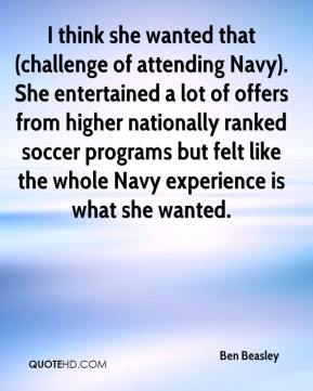 Ben Beasley - I think she wanted that (challenge of attending Navy). She entertained a lot of offers from higher nationally ranked soccer programs but felt like the whole Navy experience is what she wanted.