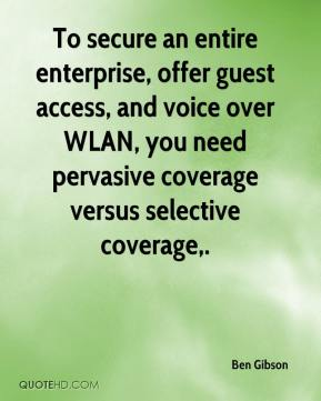 Ben Gibson - To secure an entire enterprise, offer guest access, and voice over WLAN, you need pervasive coverage versus selective coverage.