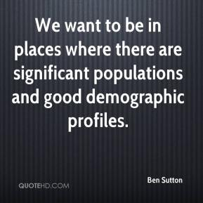 Ben Sutton - We want to be in places where there are significant populations and good demographic profiles.