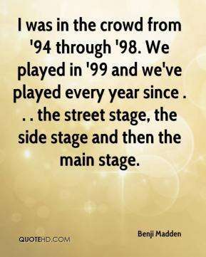 Benji Madden - I was in the crowd from '94 through '98. We played in '99 and we've played every year since . . . the street stage, the side stage and then the main stage.