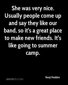 She was very nice. Usually people come up and say they like our band, so it's a great place to make new friends. It's like going to summer camp.