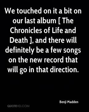 Benji Madden - We touched on it a bit on our last album [ The Chronicles of Life and Death ], and there will definitely be a few songs on the new record that will go in that direction.
