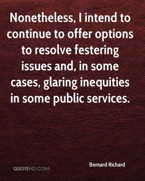 Bernard Richard - Nonetheless, I intend to continue to offer options to resolve festering issues and, in some cases, glaring inequities in some public services.
