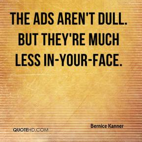 The ads aren't dull. But they're much less in-your-face.