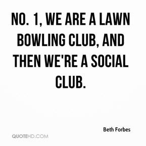 Beth Forbes - No. 1, we are a lawn bowling club, and then we're a social club.