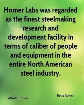 Bette Kovach - Homer Labs was regarded as the finest steelmaking research and development facility in terms of caliber of people and equipment in the entire North American steel industry.