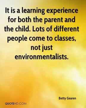 Betty Gearen - It is a learning experience for both the parent and the child. Lots of different people come to classes, not just environmentalists.