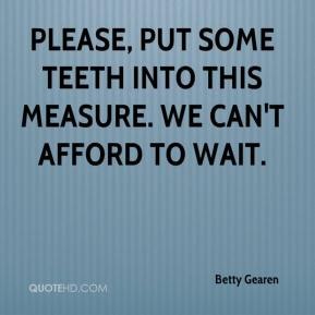 Betty Gearen - Please, put some teeth into this measure. We can't afford to wait.
