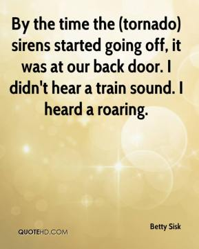 Betty Sisk - By the time the (tornado) sirens started going off, it was at our back door. I didn't hear a train sound. I heard a roaring.